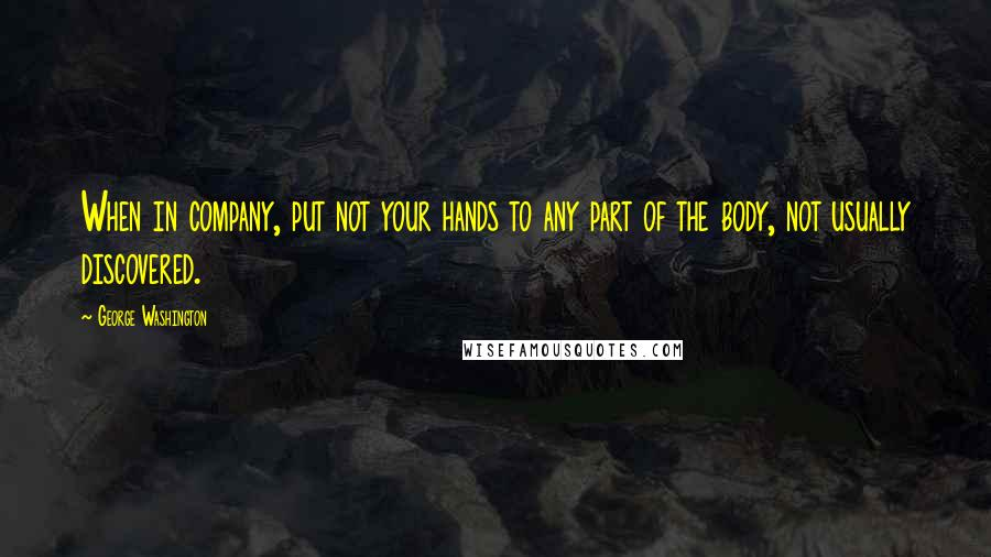 George Washington quotes: When in company, put not your hands to any part of the body, not usually discovered.