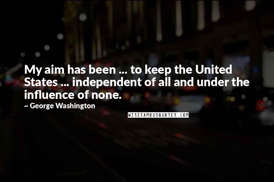 George Washington quotes: My aim has been ... to keep the United States ... independent of all and under the influence of none.