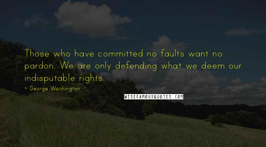 George Washington quotes: Those who have committed no faults want no pardon. We are only defending what we deem our indisputable rights.