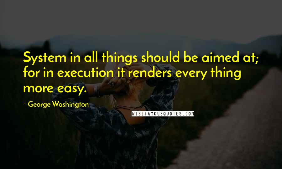 George Washington quotes: System in all things should be aimed at; for in execution it renders every thing more easy.