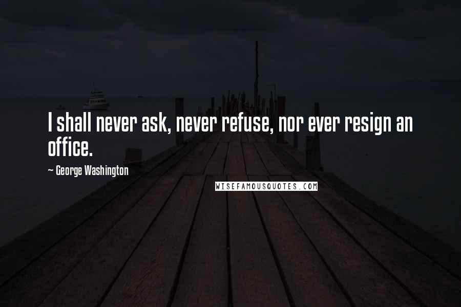 George Washington quotes: I shall never ask, never refuse, nor ever resign an office.