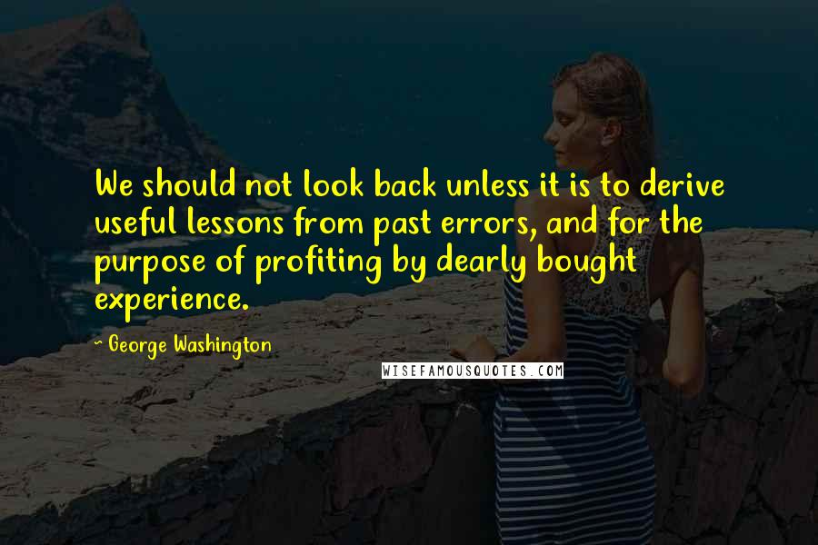 George Washington quotes: We should not look back unless it is to derive useful lessons from past errors, and for the purpose of profiting by dearly bought experience.