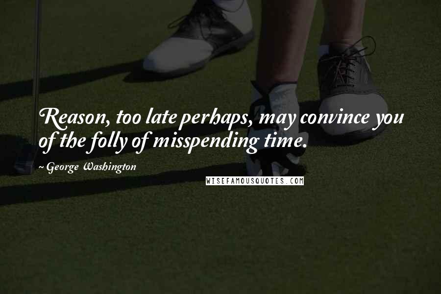George Washington quotes: Reason, too late perhaps, may convince you of the folly of misspending time.