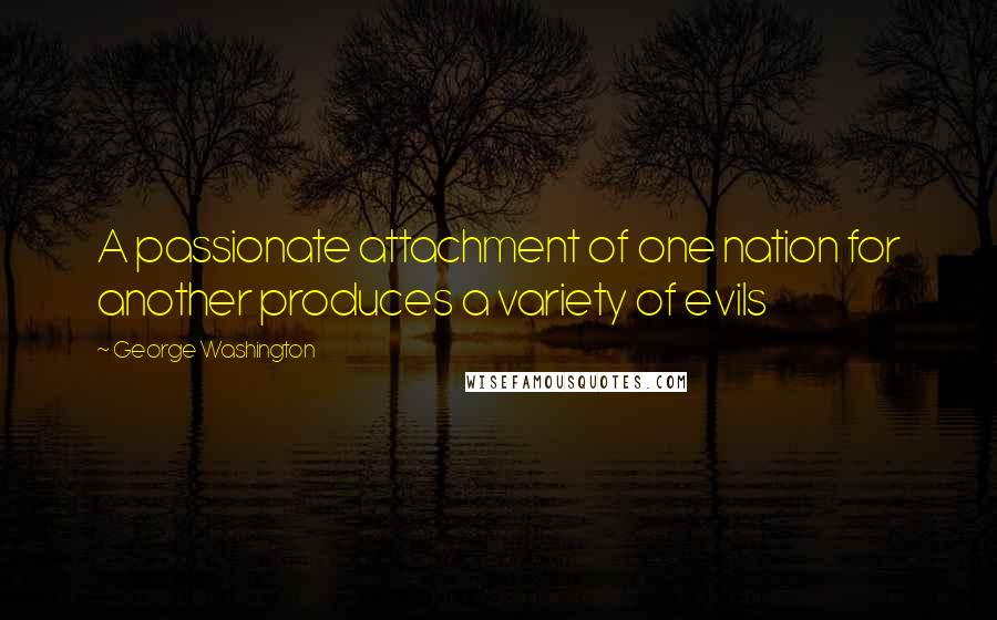 George Washington quotes: A passionate attachment of one nation for another produces a variety of evils