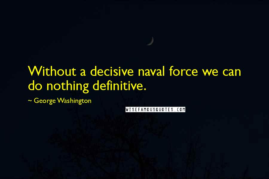 George Washington quotes: Without a decisive naval force we can do nothing definitive.