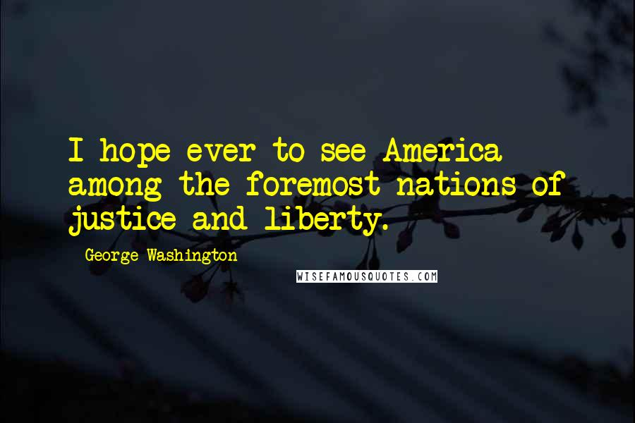 George Washington quotes: I hope ever to see America among the foremost nations of justice and liberty.