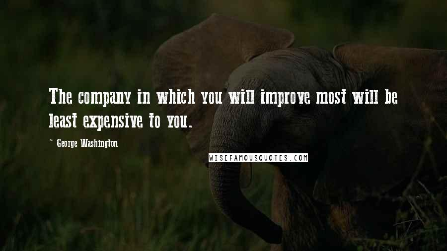 George Washington quotes: The company in which you will improve most will be least expensive to you.