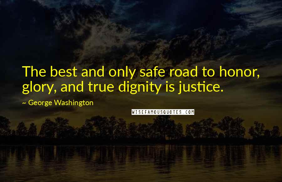 George Washington quotes: The best and only safe road to honor, glory, and true dignity is justice.