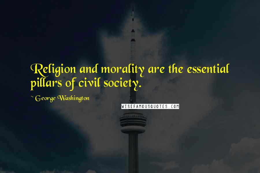 George Washington quotes: Religion and morality are the essential pillars of civil society.