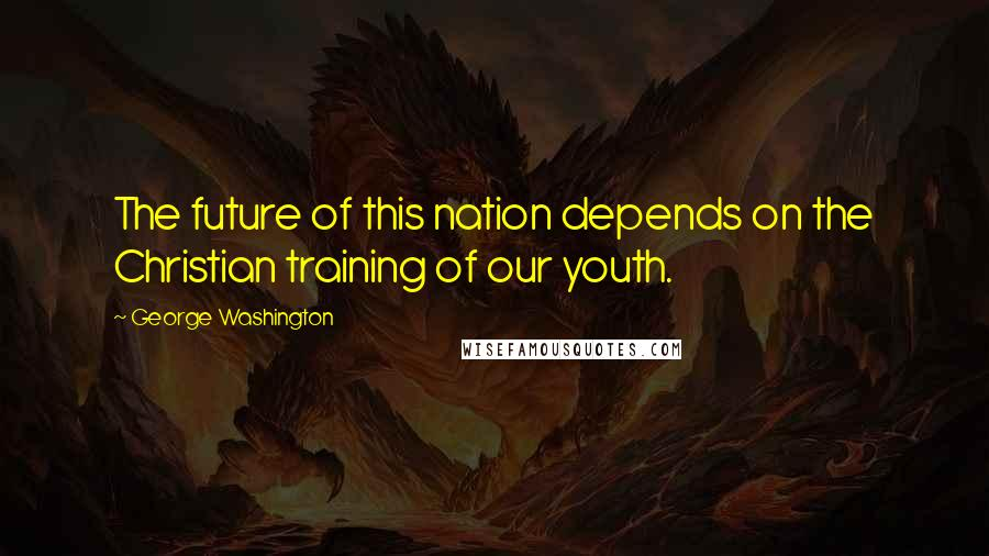 George Washington quotes: The future of this nation depends on the Christian training of our youth.