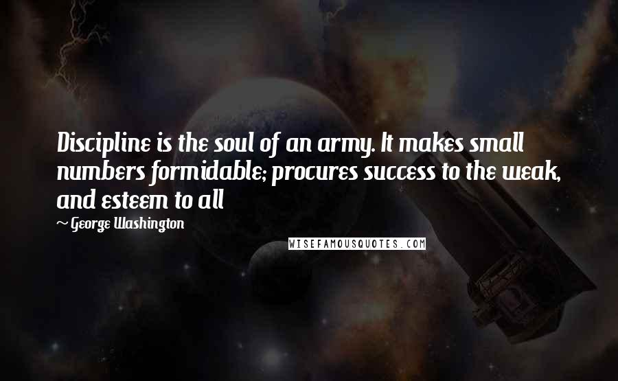 George Washington quotes: Discipline is the soul of an army. It makes small numbers formidable; procures success to the weak, and esteem to all