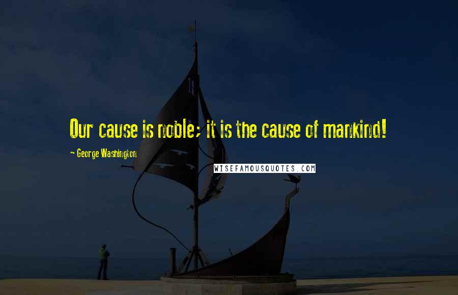 George Washington quotes: Our cause is noble; it is the cause of mankind!