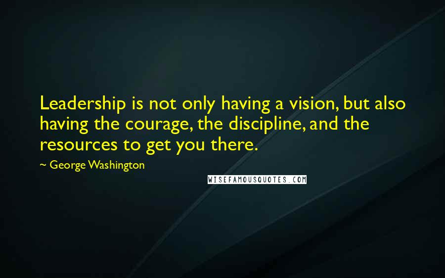 George Washington quotes: Leadership is not only having a vision, but also having the courage, the discipline, and the resources to get you there.