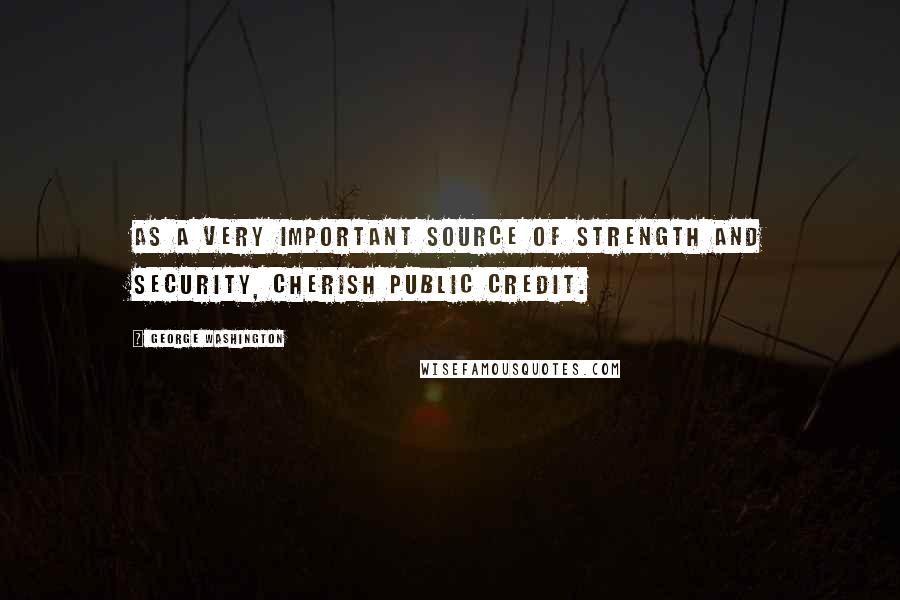 George Washington quotes: As a very important source of strength and security, cherish public credit.