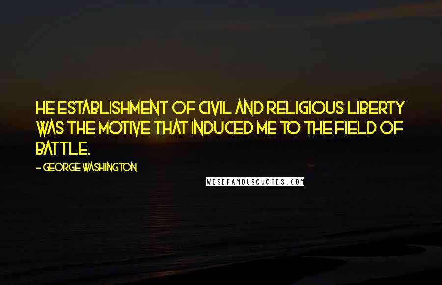 George Washington quotes: He establishment of Civil and Religious Liberty was the Motive that induced me to the field of battle.