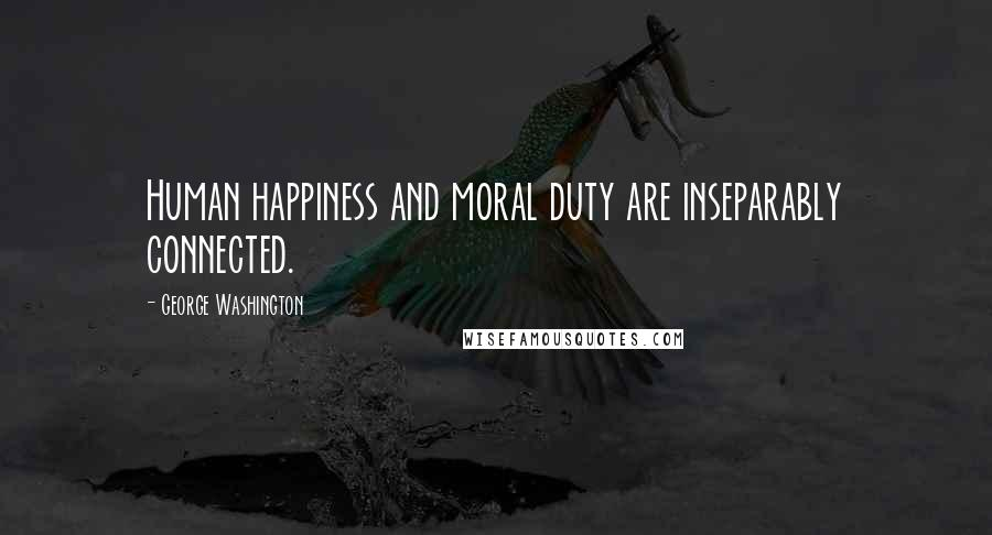 George Washington quotes: Human happiness and moral duty are inseparably connected.