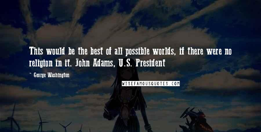 George Washington quotes: This would be the best of all possible worlds, if there were no religion in it. John Adams, U.S. President
