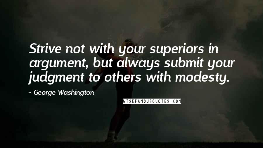 George Washington quotes: Strive not with your superiors in argument, but always submit your judgment to others with modesty.