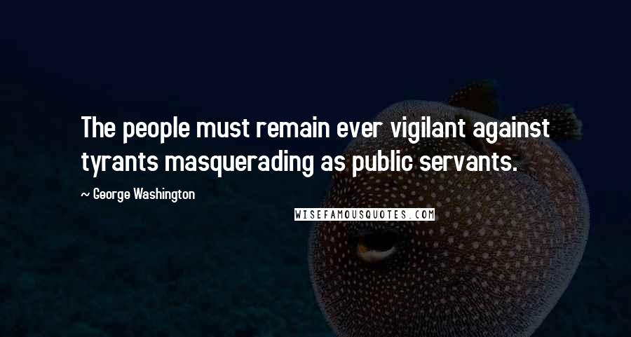 George Washington quotes: The people must remain ever vigilant against tyrants masquerading as public servants.