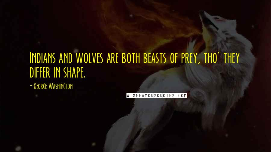 George Washington quotes: Indians and wolves are both beasts of prey, tho' they differ in shape.