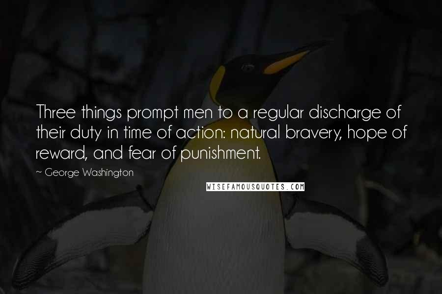 George Washington quotes: Three things prompt men to a regular discharge of their duty in time of action: natural bravery, hope of reward, and fear of punishment.