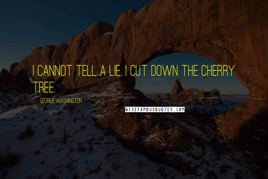 George Washington quotes: I cannot tell a lie. I cut down the cherry tree.