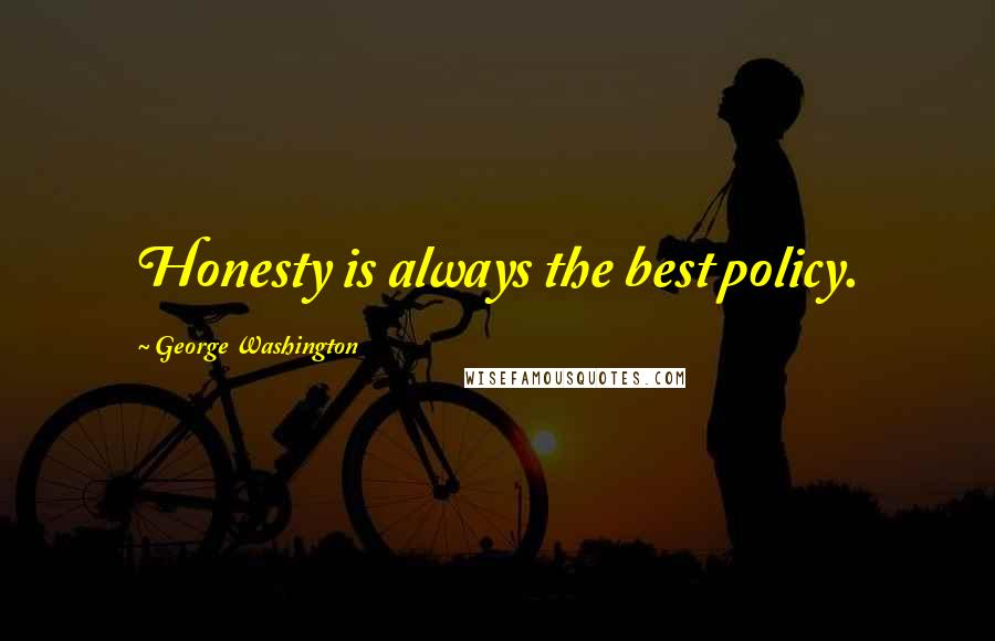 George Washington quotes: Honesty is always the best policy.