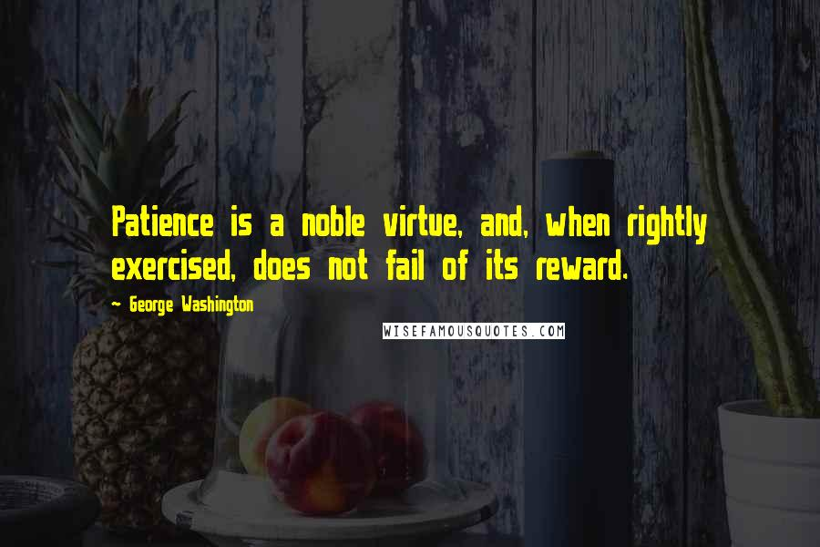 George Washington quotes: Patience is a noble virtue, and, when rightly exercised, does not fail of its reward.
