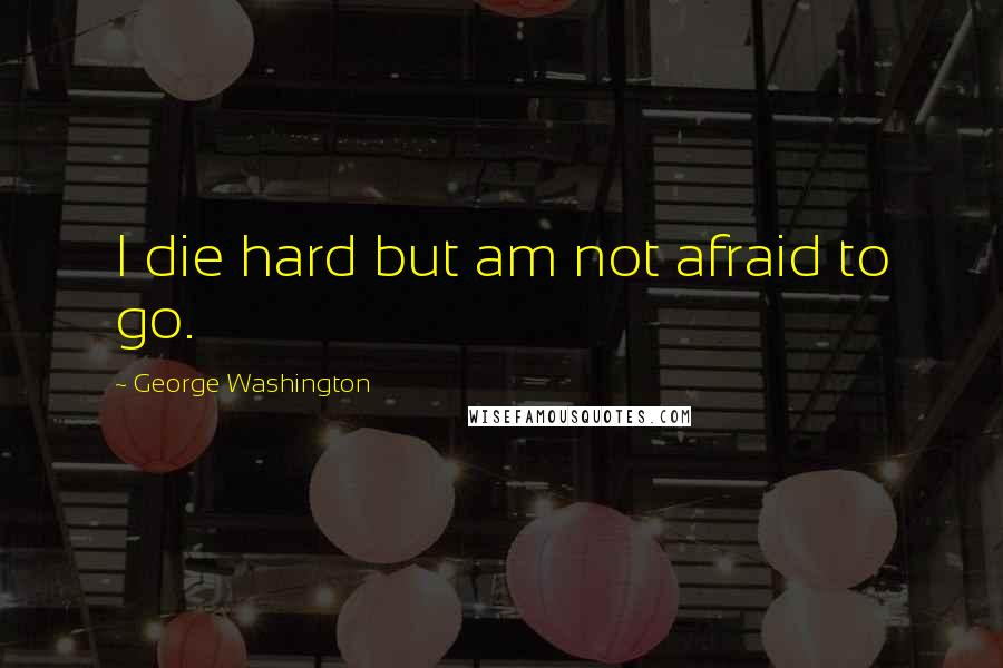 George Washington quotes: I die hard but am not afraid to go.
