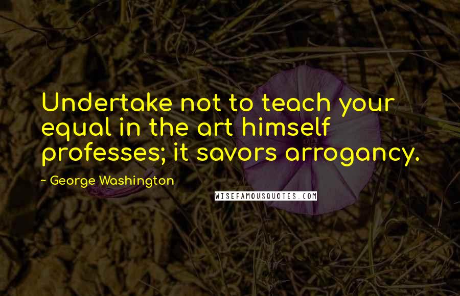 George Washington quotes: Undertake not to teach your equal in the art himself professes; it savors arrogancy.