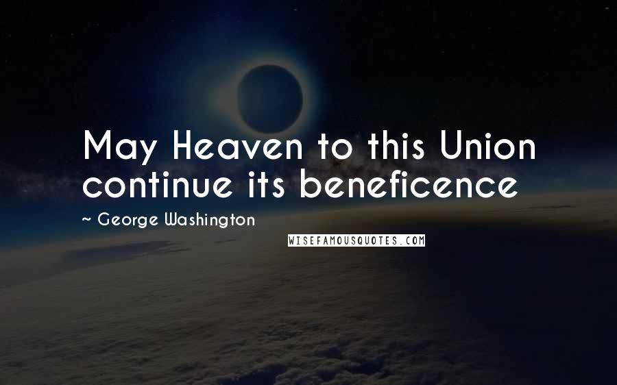George Washington quotes: May Heaven to this Union continue its beneficence