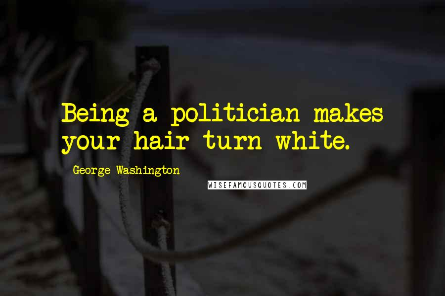 George Washington quotes: Being a politician makes your hair turn white.