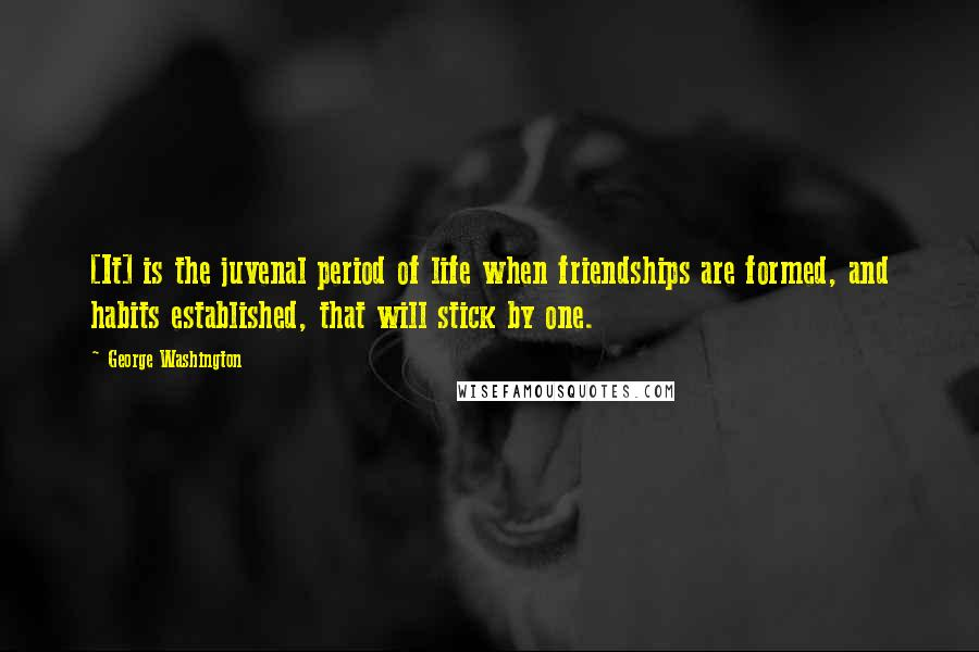 George Washington quotes: [It] is the juvenal period of life when friendships are formed, and habits established, that will stick by one.