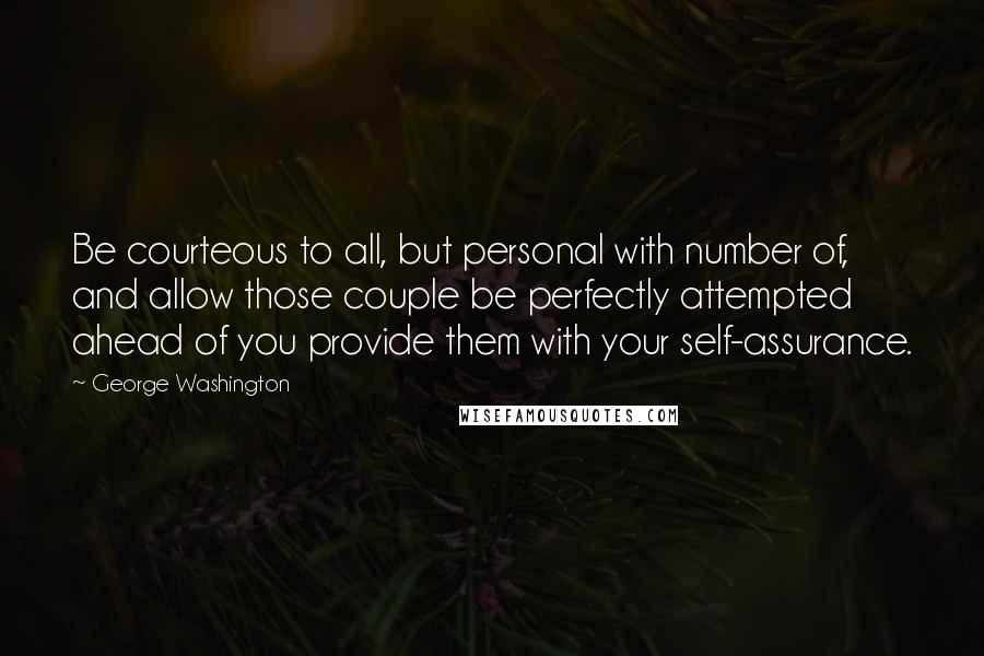 George Washington quotes: Be courteous to all, but personal with number of, and allow those couple be perfectly attempted ahead of you provide them with your self-assurance.