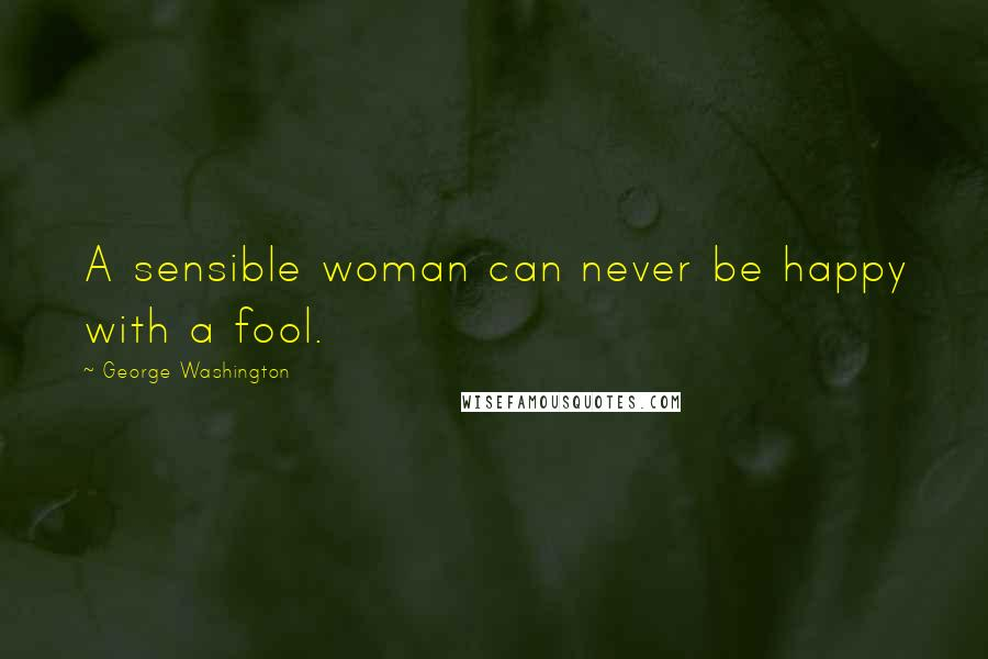 George Washington quotes: A sensible woman can never be happy with a fool.