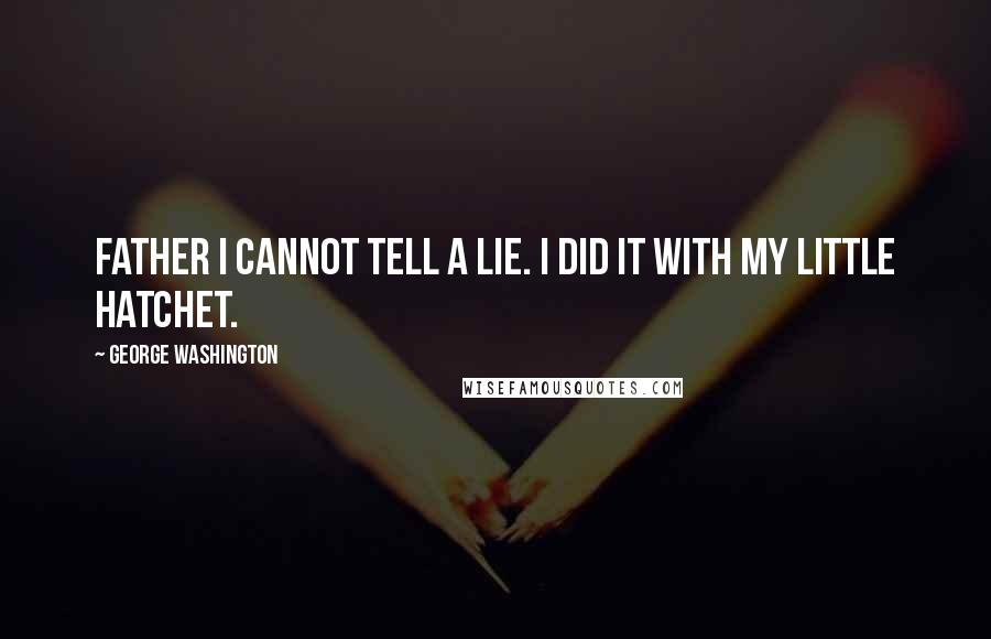 George Washington quotes: Father I cannot tell a lie. I did it with my little hatchet.