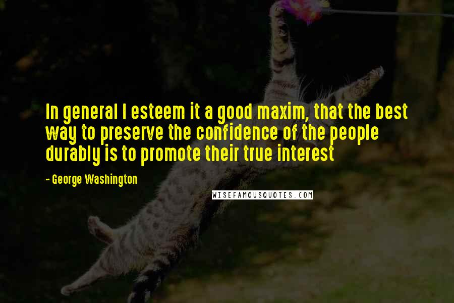 George Washington quotes: In general I esteem it a good maxim, that the best way to preserve the confidence of the people durably is to promote their true interest