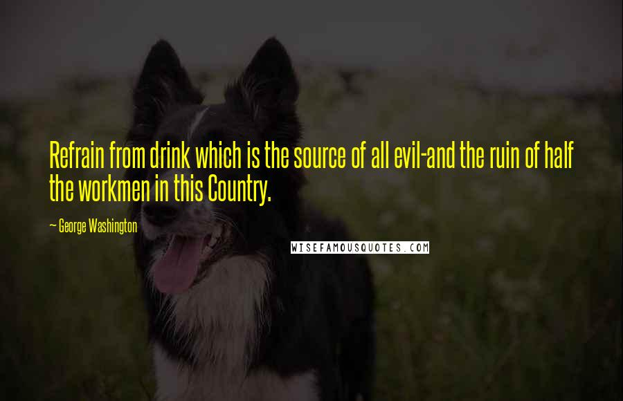 George Washington quotes: Refrain from drink which is the source of all evil-and the ruin of half the workmen in this Country.