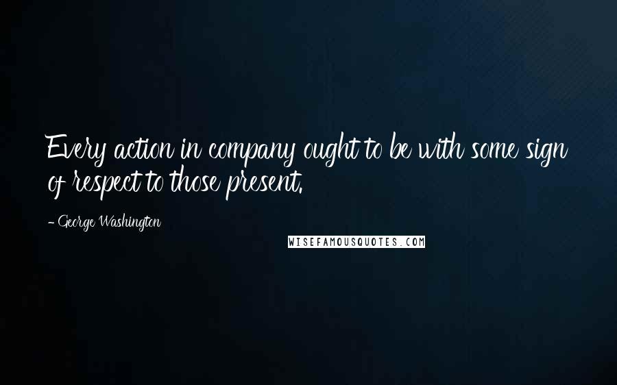 George Washington quotes: Every action in company ought to be with some sign of respect to those present.
