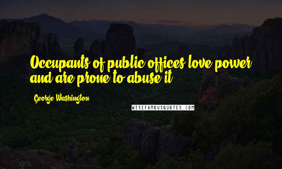 George Washington quotes: Occupants of public offices love power and are prone to abuse it.