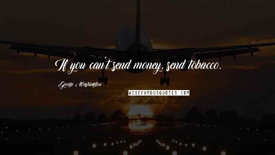 George Washington quotes: If you can't send money, send tobacco.