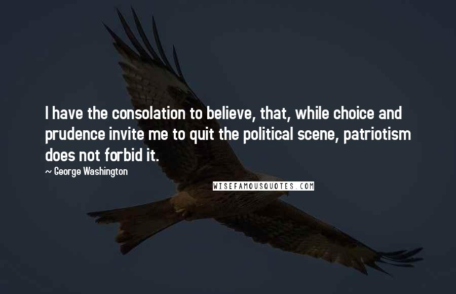 George Washington quotes: I have the consolation to believe, that, while choice and prudence invite me to quit the political scene, patriotism does not forbid it.