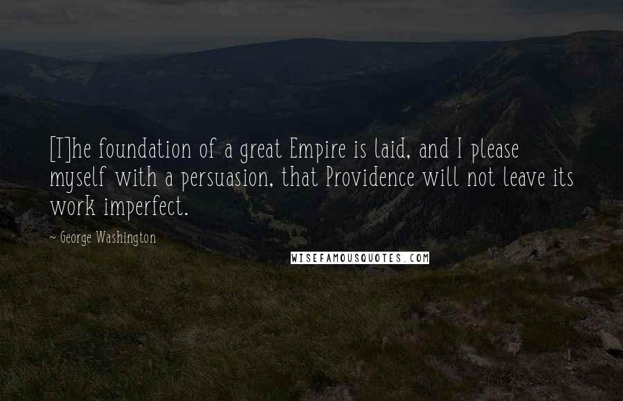 George Washington quotes: [T]he foundation of a great Empire is laid, and I please myself with a persuasion, that Providence will not leave its work imperfect.
