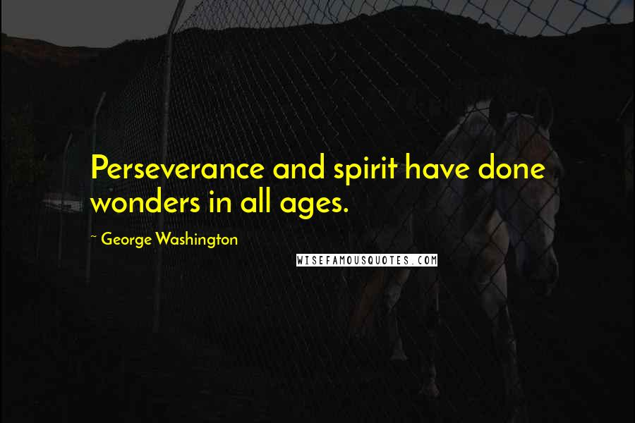 George Washington quotes: Perseverance and spirit have done wonders in all ages.