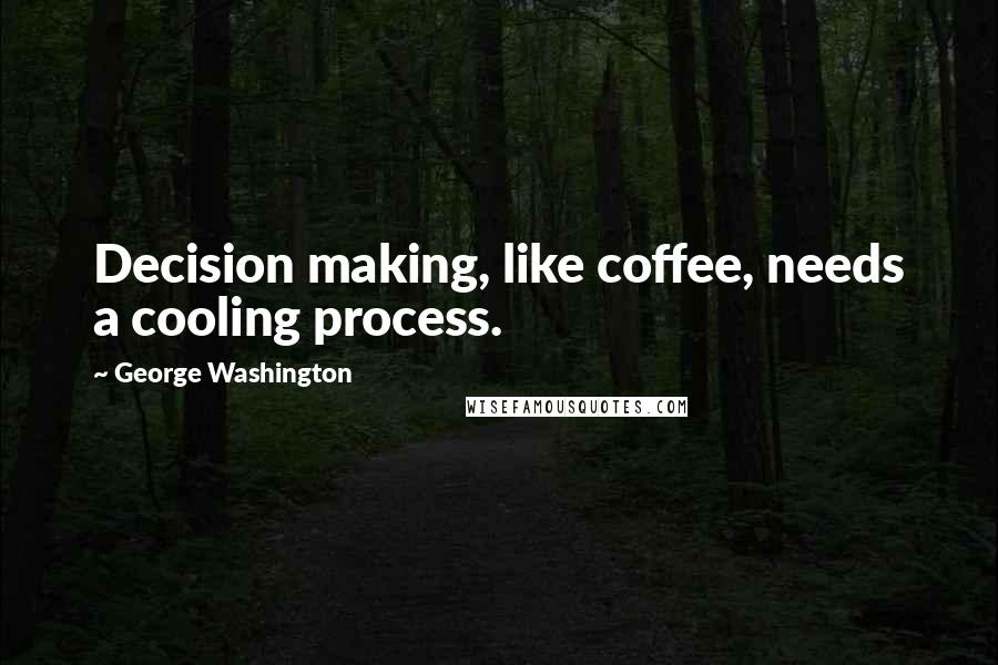 George Washington quotes: Decision making, like coffee, needs a cooling process.