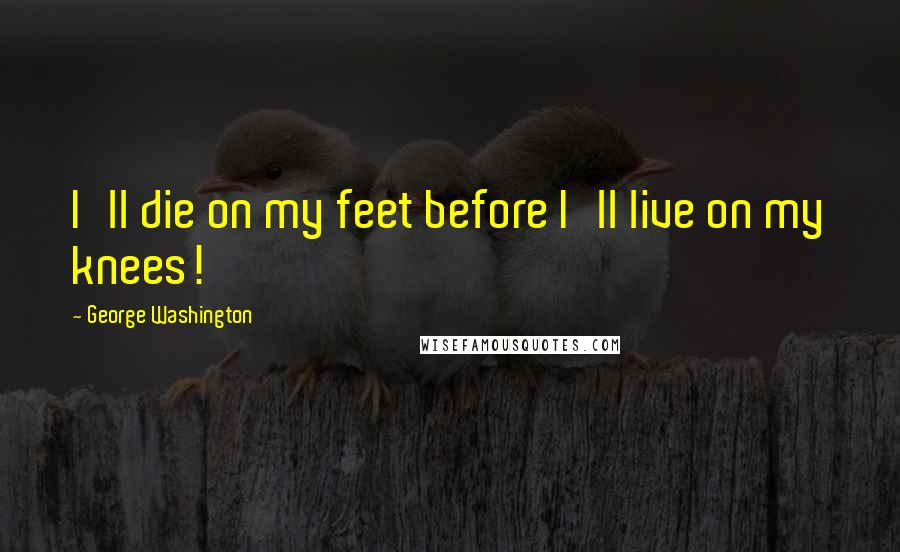 George Washington quotes: I'll die on my feet before I'll live on my knees!