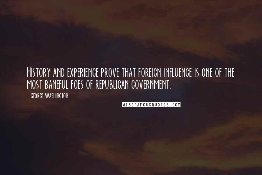 George Washington quotes: History and experience prove that foreign influence is one of the most baneful foes of republican government.
