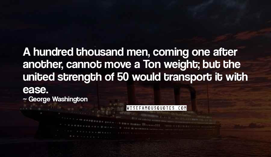 George Washington quotes: A hundred thousand men, coming one after another, cannot move a Ton weight; but the united strength of 50 would transport it with ease.