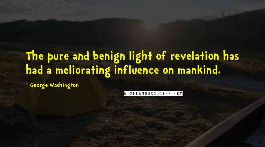 George Washington quotes: The pure and benign light of revelation has had a meliorating influence on mankind.