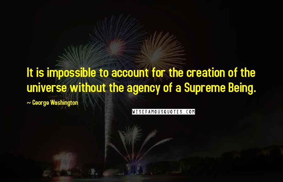 George Washington quotes: It is impossible to account for the creation of the universe without the agency of a Supreme Being.